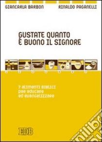 Gustate quanto è buono il Signore. 7 alimenti biblici per educare ed evangelizzare libro di Barbon Giancarla - Paganelli Rinaldo