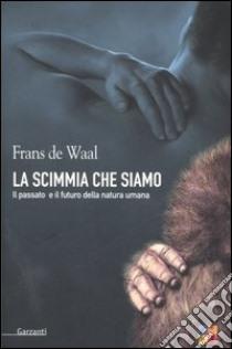 La scimmia che siamo. Il passato e il futuro della natura umana libro di De Waal Frans
