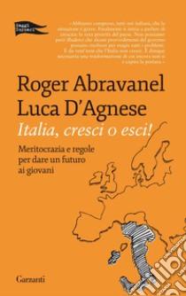Italia, cresci o esci! Meritocrazia e regole per dare un futuro ai giovani libro di Abravanel Roger - D'Agnese Luca