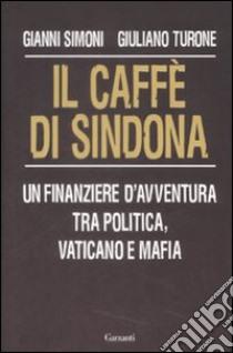 Il caffè di Sindona. Un finanziere d'avventura tra politica, vaticano e mafia libro di Simoni Gianni - Turone Giuliano