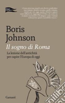 Il sogno di Roma. La lezione dell'antichità per capire l'Europa di oggi libro di Johnson Boris