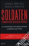 Soldaten. Combattere uccidere morire. Le intercettazioni dei militari tedeschi prigionieri degli Alleati libro di Neitzel Sönke - Welzer Harald