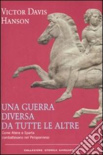 Una guerra diversa da tutte le altre. Come Atene e Sparta combattevano nel Peloponneso libro di Hanson Victor D.