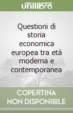 Questioni di storia economica europea tra età moderna e contemporanea libro di Borelli Giorgio