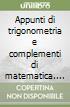 Appunti di trigonometria e complementi di matematica. Per gli Ist. Professionali per l'industria e l'artigianato libro