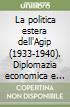 La politica estera dell'Agip (1933-1940). Diplomazia economica e petrolio libro