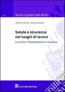 Salute e sicurezza nei luoghi di lavoro. Le norme, l'interpretazione e la prassi libro di Fantini Lorenzo - Giuliani Angelo