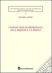 I danni non patrimoniali alla persona: la prova libro di Astone Antonina
