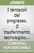 I tentacoli del progresso. Il trasferimento tecnologico nell'età dell'imperialismo (1850-1940) libro