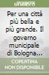 Per una città più bella e più grande. Il governo municipale di Bologna negli anni della ricostruzione (1945-1956) libro