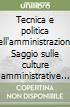 Tecnica e politica nell'amministrazione. Saggio sulle culture amministrative e di governo municipale fra anni Trenta e Cinquanta libro