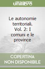Le Autonomie territoriali. Vol. 2: I comuni e le province. libro di Vandelli Luciano; Mastragostino Franco