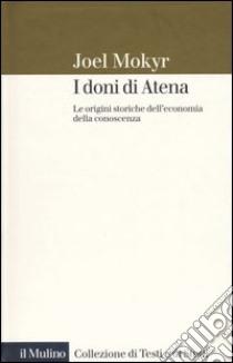 I doni di Atena. Le origini storiche dell'economia della conoscenza libro di Mokyr Joel