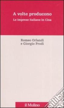 A volte producono. Le imprese italiane in Cina libro di Orlandi Romeo - Prodi Giorgio