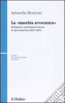 La «maschia avvocatura». Istituzioni e professione forense in epoca fascista (1922-1943) libro di Meniconi Antonella