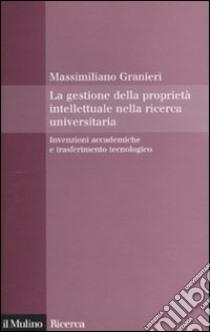 La gestione della proprietà intellettuale nella ricerca universitaria. Invenzioni accademiche e trasferimento tecnologico libro di Granieri Massimiliano