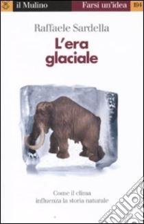 L'era glaciale. Come il clima influenza la storia naturale libro di Sardella Raffaele