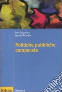 Politiche pubbliche comparate. Metodi, teorie, ricerche libro di Lanzalaco Luca; Prontera Andrea