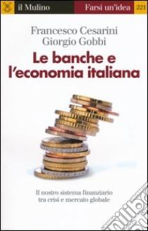 Le banche e l'economia italiana. Il nostro sistema finanziario tra crisi e mercato globale libro di Cesarini Francesco - Gobbi Giorgio