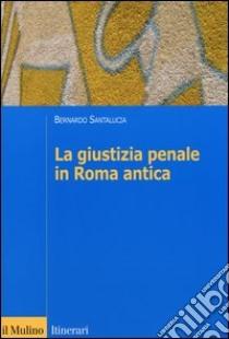 La giustizia penale in Roma antica libro di Santalucia Bernardo