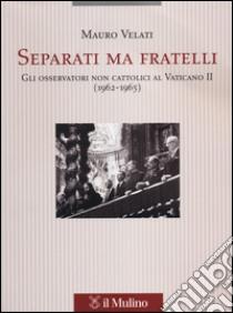 Separati ma fratelli. Gli osservatori non cattolici al Vaticano II (1962-1965) libro di Velati Mauro