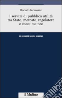 I servizi di pubblica utilità tra Stato, mercato, regolatore e consumatore libro di Iacovone Donato
