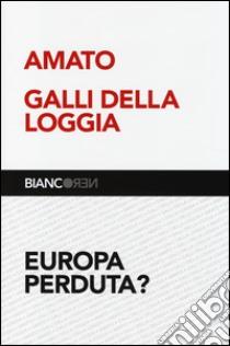Europa perduta? libro di Amato Giuliano - Galli Della Loggia Ernesto