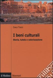 I beni culturali. Storia, tutela e valorizzazione libro di Tosco Carlo