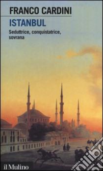 Istanbul. Seduttrice, conquistatrice, sovrana libro di Cardini Franco