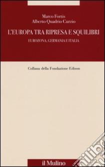 L'Europa tra ripresa e squilibri. Eurozona, Germania e Italia libro di Fortis Marco - Quadrio Curzio Alberto