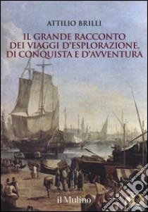 Il grande racconto dei viaggi d'esplorazione, di conquista e d'avventura libro di Brilli Attilio