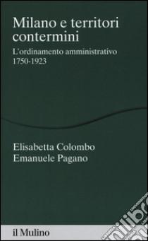 Milano e territori contermini. L'ordinamento amministrativo 1750-1923 libro di Colombo Elisabetta - Pagano Emanuele