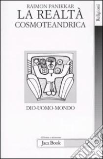 La realtà cosmoteandrica. Dio-uomo-mondo libro di Panikkar Raimon