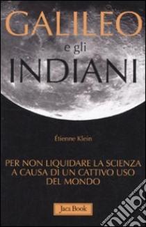 Galileo e gli indiani. Per non liquidare la scienza a causa di un cattivo uso del mondo libro di Klein Étienne