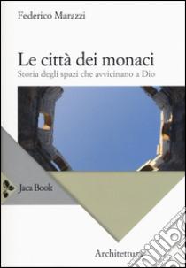 Le città dei monaci. Storia degli spazi che avvicinano a Dio libro di Marazzi Federico