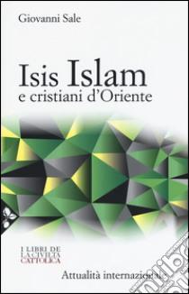 Isis, Islam e cristiani d'Oriente libro di Sale Giovanni