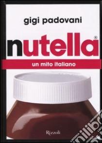 Nutella. Un mito italiano libro di Padovani Gigi