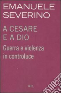 A Cesare e a Dio. Guerra e violenza in controluce libro di Severino Emanuele