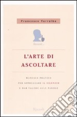 L'arte di ascoltare. Manuale pratico per apprezzare il silenzio e dare valore alle parole libro di Torralba Francesco
