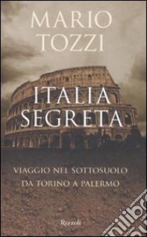 Italia segreta. Viaggio nel sottosuolo da Torino a Palermo libro di Tozzi Mario