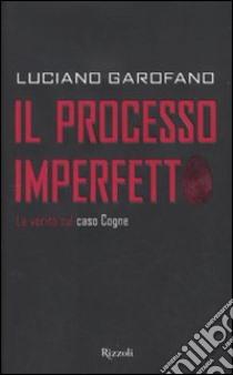 Il processo imperfetto. La verità sul caso Cogne libro di Garofano Luciano