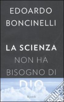 La scienza non ha bisogno di Dio libro di Boncinelli Edoardo