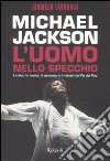 Michael Jackson. L'uomo nello specchio. La vita, la morte, il successo e i misteri del re del pop libro