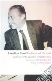 Oltre il muro dell'omertà. Scritti su verità. giustizia e impegno civile libro di Borsellino Paolo