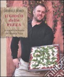 Il gioco della pizza. Le magnifiche ricette del re della pizza. Ediz. illustrata libro di Bonci Gabriele; Menduni Elisia