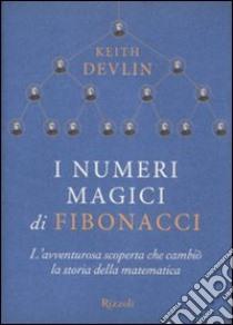 I numeri magici di Fibonacci. L'avventurosa scoperta che cambiò la storia della matematica libro di Devlin Keith