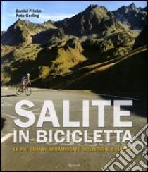 Salite in bicicletta. Le più grandi arrampicate ciclistiche d'Europa. Ediz. illustrata libro di Friebe Daniel; Goding Pete
