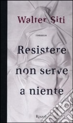 Resistere non serve a niente libro di Siti Walter