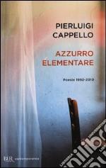 Azzurro elementare. Poesie 1992-2010 libro