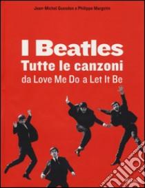 I Beatles. Tutte le canzoni da Love me do a Let it be libro di Margotin Philippe - Guesdon Jean-Michel